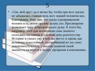 5 «Так, мой друг; да я желал бы, чтобы при всех науках не забывалась главная