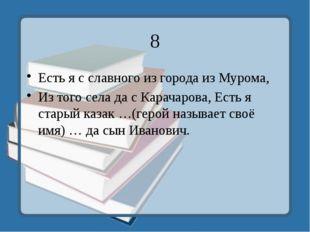 8 Есть я с славного из города из Мурома, Из того села да с Карачарова, Есть я