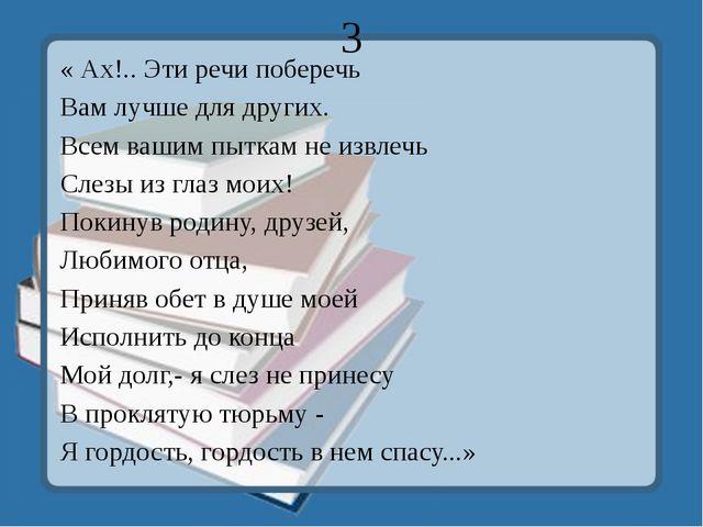 3 « Ах!.. Эти речи поберечь Вам лучше для других. Всем вашим пыткам не извлеч...