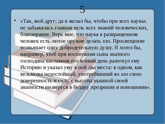 5 «Так, мой друг; да я желал бы, чтобы при всех науках не забывалась главная...