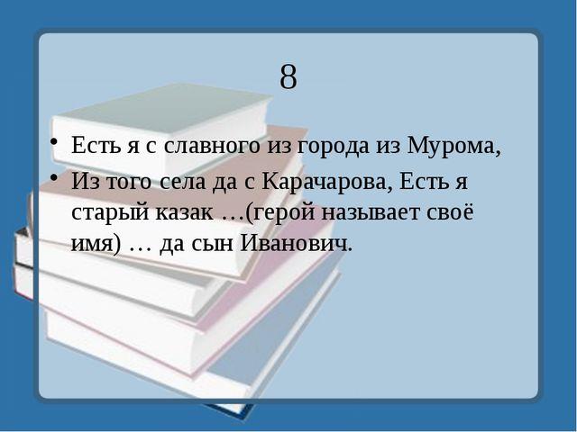 8 Есть я с славного из города из Мурома, Из того села да с Карачарова, Есть я...