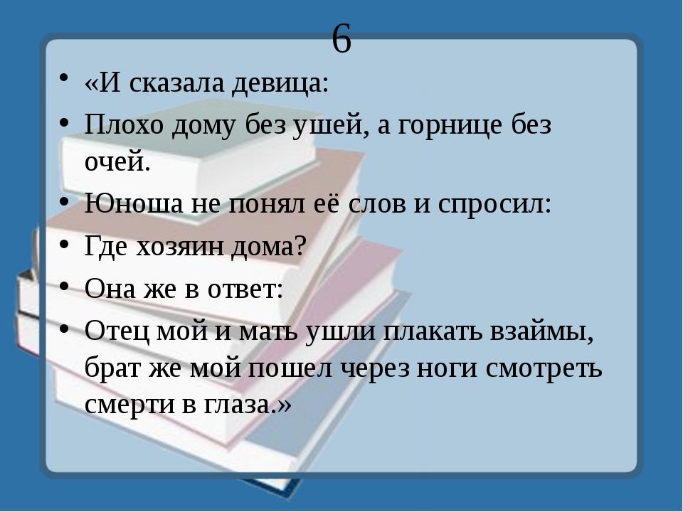 6 «И сказала девица: Плохо дому без ушей, а горнице без очей. Юноша не понял...