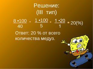 Решение: (III тип) 8 •100 40 1 •100 5 20(%) Ответ: 20 % от всего количества м