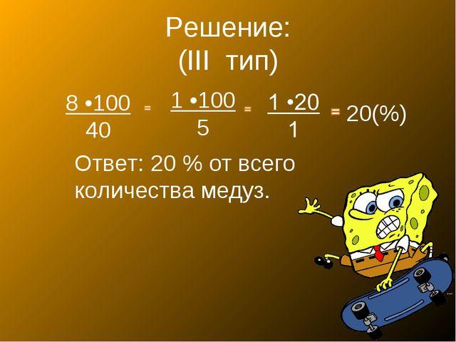 Решение: (III тип) 8 •100 40 1 •100 5 20(%) Ответ: 20 % от всего количества м...