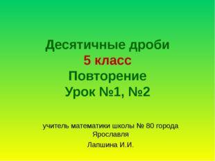 Десятичные дроби 5 класс Повторение Урок №1, №2 учитель математики школы № 80