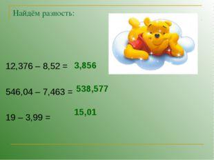 Найдём разность: 12,376 – 8,52 = 546,04 – 7,463 = 19 – 3,99 = 3,856 538,577 1