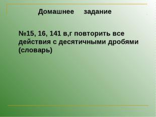Домашнее задание №15, 16, 141 в,г повторить все действия с десятичными дробям