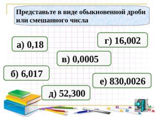 Представьте в виде обыкновенной дроби или смешанного числа а) 0,18 б) 6,017 в