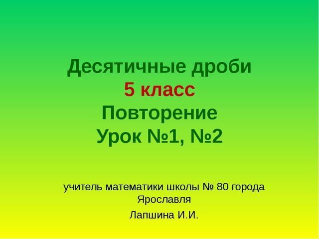 Десятичные дроби 5 класс Повторение Урок №1, №2 учитель математики школы № 80...