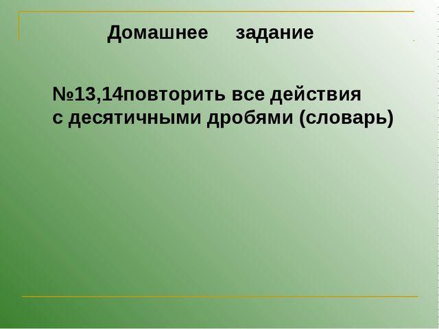 Домашнее задание №13,14повторить все действия с десятичными дробями (словарь)
