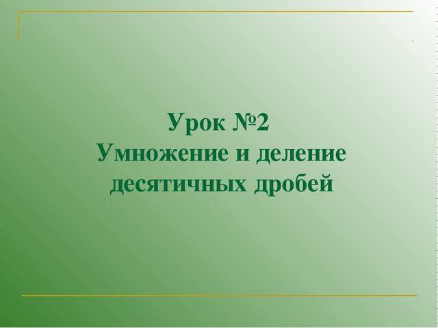 Урок №2 Умножение и деление десятичных дробей