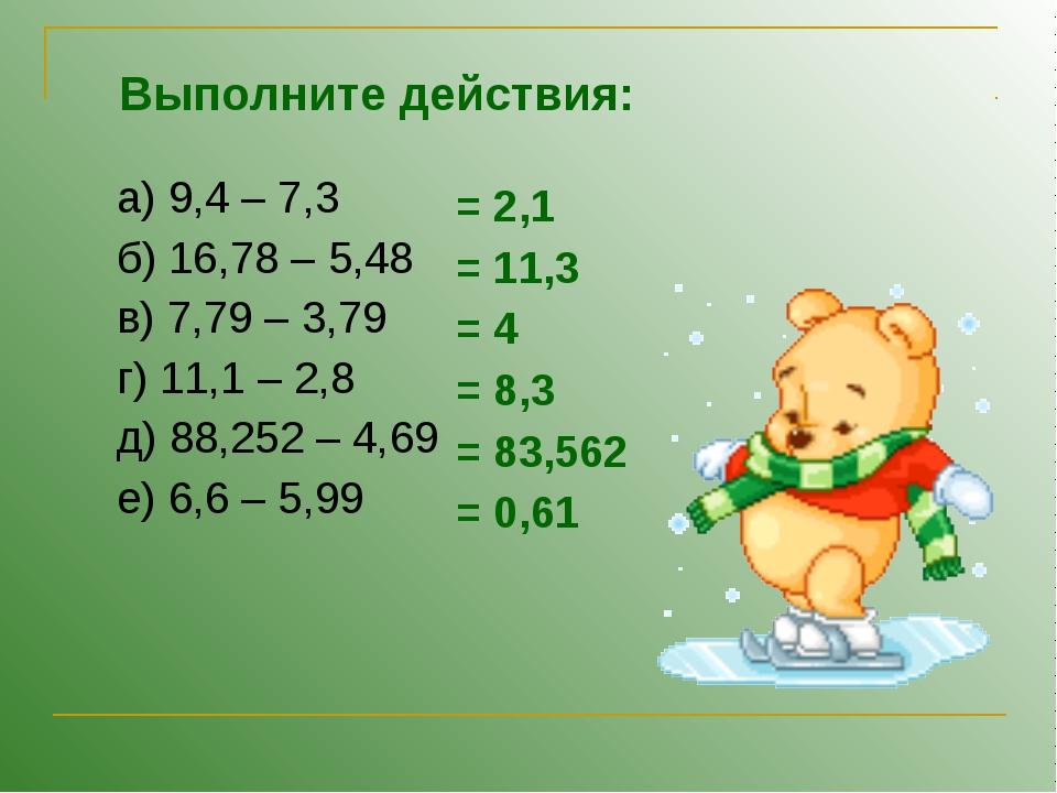 а) 9,4 – 7,3 б) 16,78 – 5,48 в) 7,79 – 3,79 г) 11,1 – 2,8 д) 88,252 – 4,69 е)...