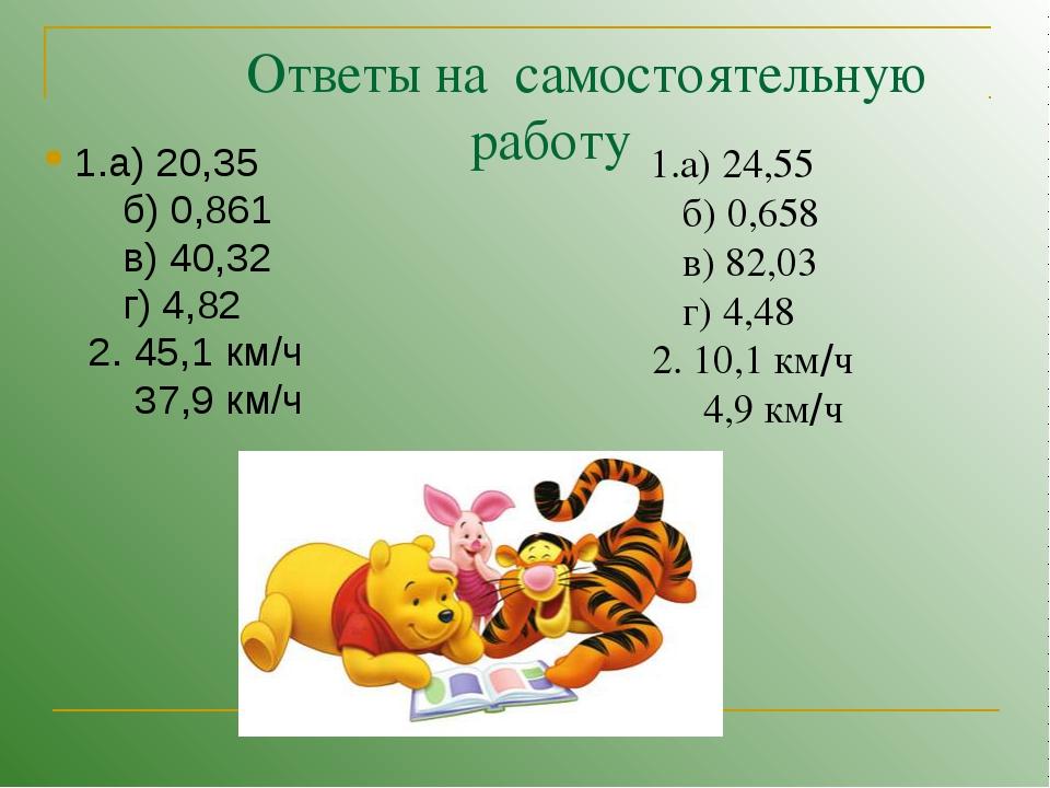 Ответы на самостоятельную работу 1.а) 20,35 б) 0,861 в) 40,32 г) 4,82 2. 45,...