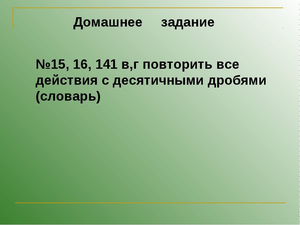 Домашнее задание №15, 16, 141 в,г повторить все действия с десятичными дробям...