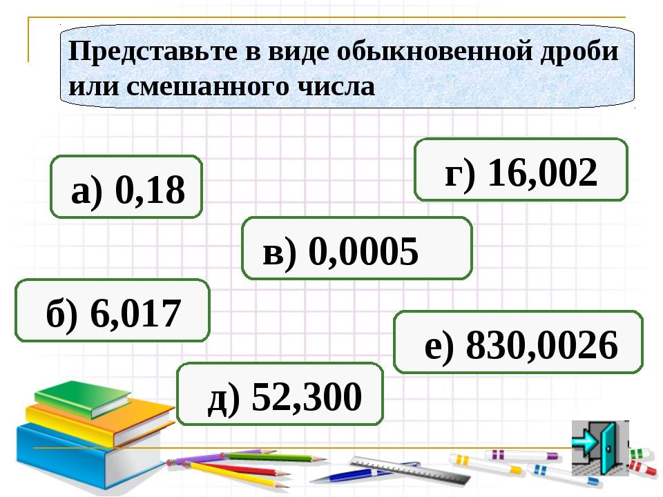Представьте в виде обыкновенной дроби или смешанного числа а) 0,18 б) 6,017 в...