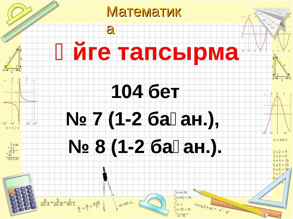 Үйге тапсырма 104 бет № 7 (1-2 баған.), № 8 (1-2 баған.). Математика