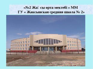 «№2 Жақсы орта мектебі » ММ ГУ « Жаксынская средняя школа № 2»