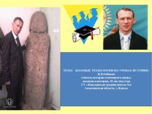 ТЕМА: «БАЗОВЫЕ ТЕХНОЛОГИИ НА УРОКАХ ИСТОРИИ» И.В.Рябокон учитель истории и не
