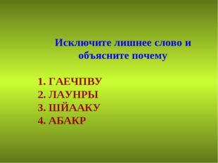 Исключите лишнее слово и объясните почему 1. ГАЕЧПВУ 2. ЛАУНРЫ 3. ШЙААКУ 4. А
