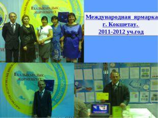 Международная ярмарка педагогических идей и технологий г. Кокшетау. 2011-2012