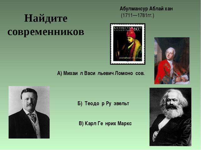 Абулмансур Аблай хан (1711—1781гг.) А) Михаи́л Васи́льевич Ломоно́сов. Б) Тео...