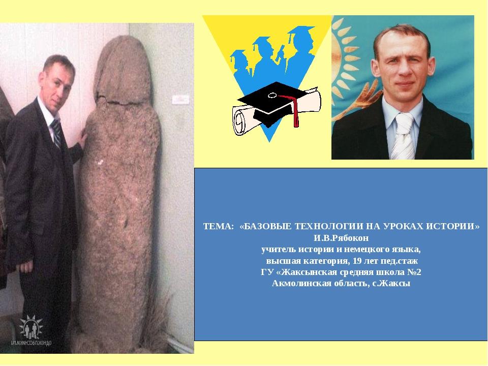 ТЕМА: «БАЗОВЫЕ ТЕХНОЛОГИИ НА УРОКАХ ИСТОРИИ» И.В.Рябокон учитель истории и не...