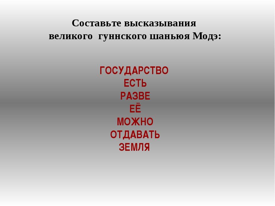 Составьте высказывания великого гуннского шаньюя Модэ: ГОСУДАРСТВО ЕСТЬ РАЗВЕ...