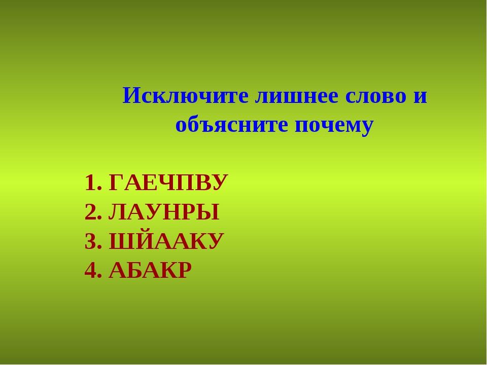 Исключите лишнее слово и объясните почему 1. ГАЕЧПВУ 2. ЛАУНРЫ 3. ШЙААКУ 4. А...