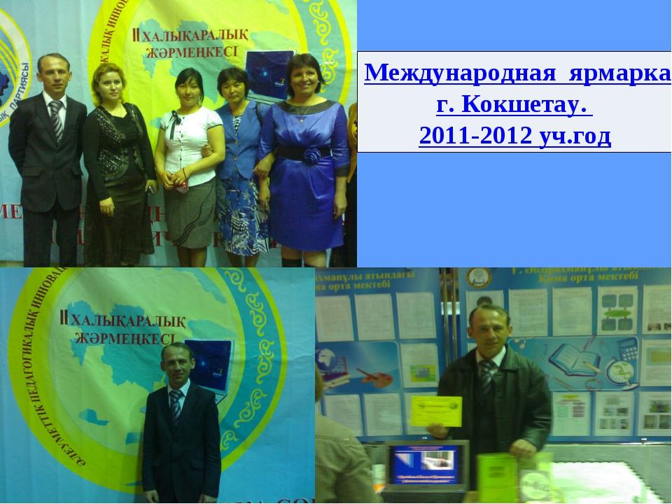 Международная ярмарка педагогических идей и технологий г. Кокшетау. 2011-2012...