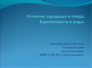 Мякишева Ирина Олеговна, Учитель биологии высшей категории МБОУ СОШ №12 город