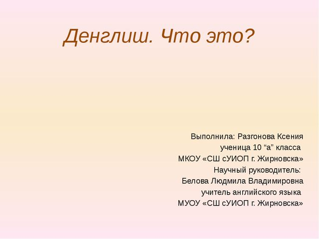 """Денглиш. Что это? Выполнила: Разгонова Ксения ученица 10 """"а"""" класса МКОУ «СШ..."""