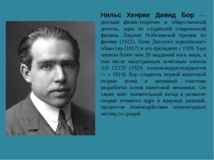 Нильс Хенрик Давид Бор — датский физик-теоретик и общественный деятель, один