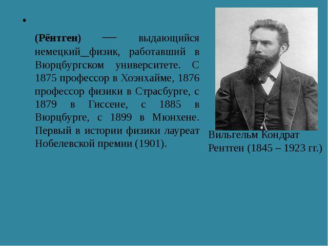 Вильге́льм Ко́нрад Рентге́н (Рёнтген) — выдающийся немецкий физик, работавший...