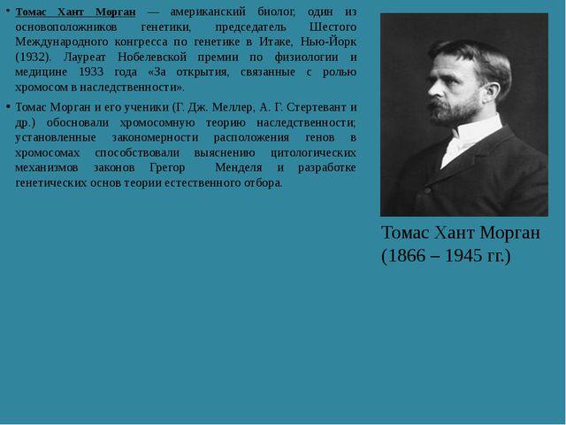Томас Хант Морган — американский биолог, один из основоположников генетики, п...