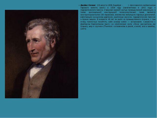 Джеймс Несмит (19 августа 1808,Эндибург - ) -прославился изобретением паров...