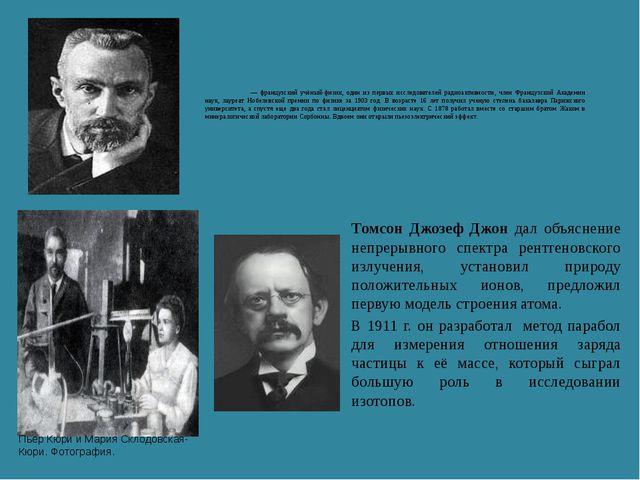 Пьер Кюри́ — французский учёный-физик, один из первых исследователей радиоакт...