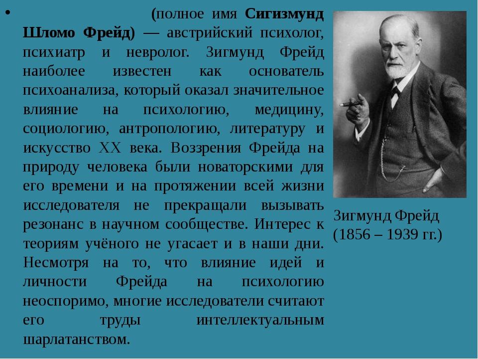 Зи́гмунд Фрейд (полное имя Сигизмунд Шломо Фрейд) — австрийский психолог, пси...