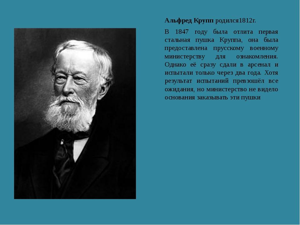 Альфред Крупп родился1812г. В 1847 году была отлита первая стальная пушка Кру...