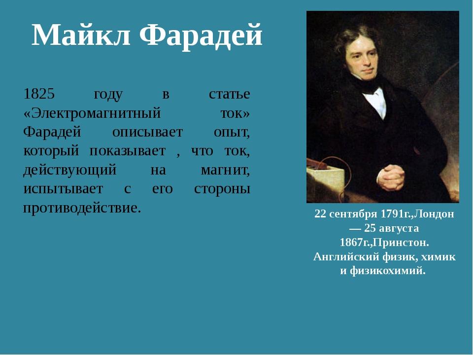 Майкл Фарадей 22 сентября 1791г.,Лондон — 25 августа 1867г.,Принстон. Английс...