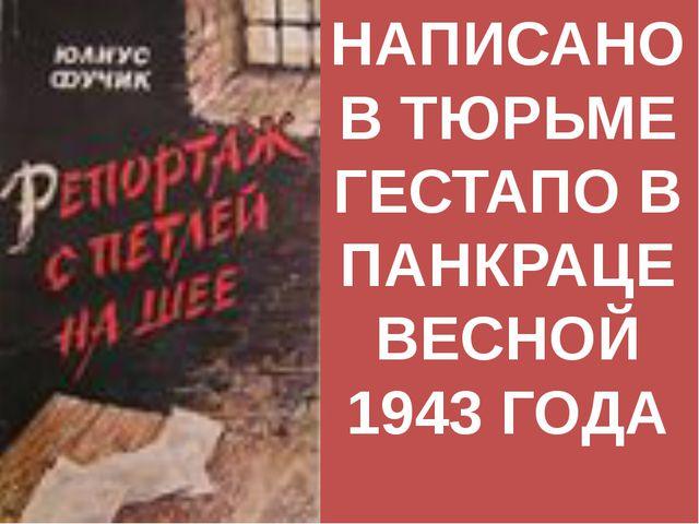 НАПИСАНО В ТЮРЬМЕ ГЕСТАПО В ПАНКРАЦЕ ВЕСНОЙ 1943 ГОДА