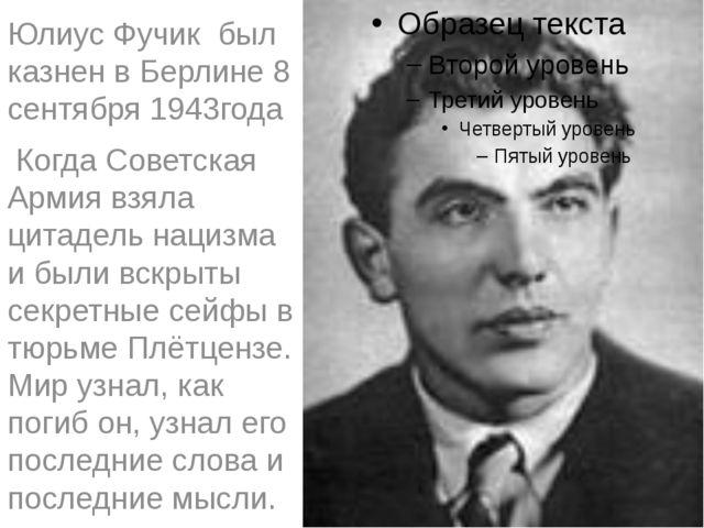 Юлиус Фучик был казнен в Берлине 8 сентября 1943года Когда Советская Армия вз...