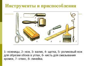 Инструменты и приспособления 1- ножницы, 2- нож, 3- валик, 4- щетка, 5- ролик