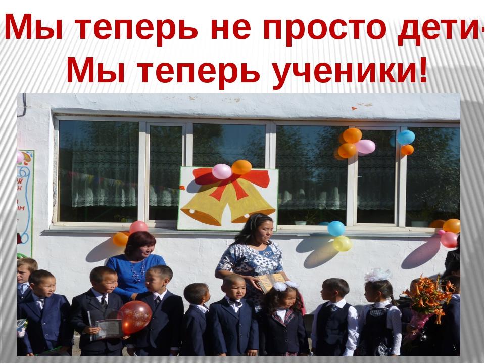 Мы теперь не просто дети- Мы теперь ученики!