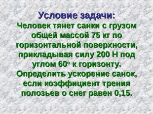 Условие задачи: Человек тянет санки с грузом общей массой 75 кг по горизонтал