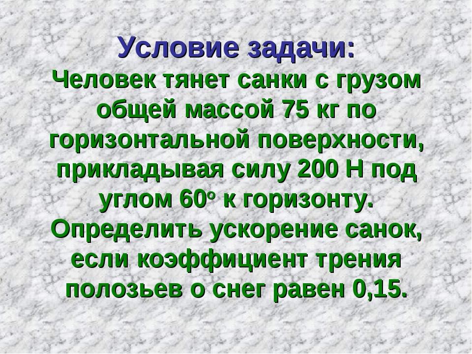 Условие задачи: Человек тянет санки с грузом общей массой 75 кг по горизонтал...