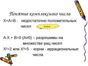 Понятие комплексного числа Х+А=В - недостаточно положительных чисел А·Х + В=0