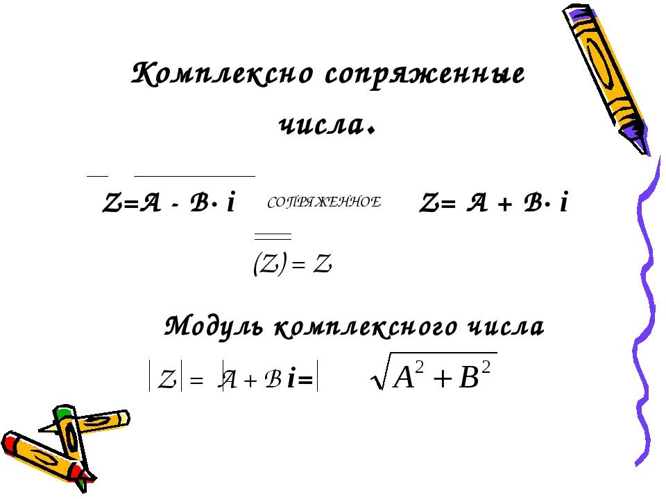 Модуль комплексного числа Z=А - В· i СОПРЯЖЕННОЕ Z= А + В· i (Z) = Z Комплекс...