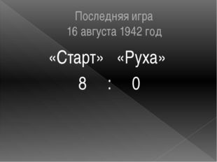 Последняя игра 16 августа 1942 год «Старт» «Руха» 8 : 0