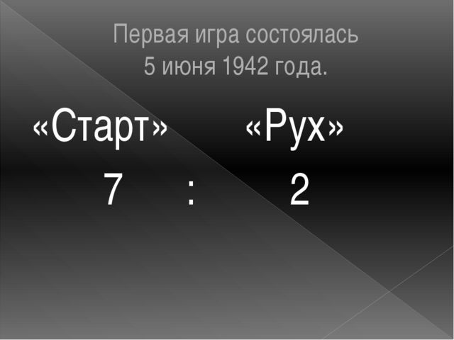 Первая игра состоялась 5 июня 1942 года. «Старт» «Рух» 7 : 2