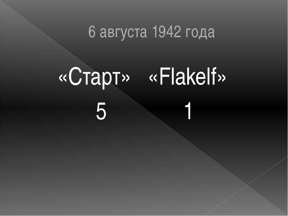 6 августа 1942 года «Старт» «Flakelf» 5 1